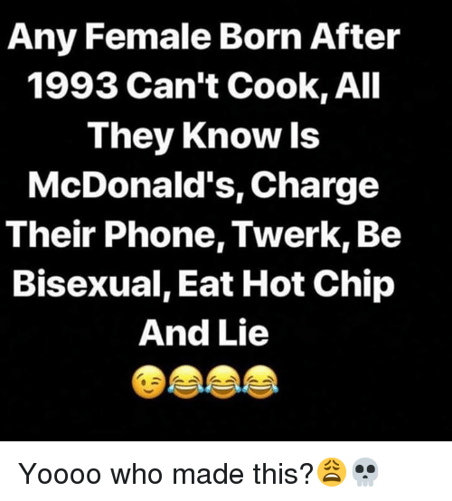 Twerk: Any Female Born After  1993 Can't Cook, All  They Know ls  McDonald's, Charge  Their Phone, Twerk, Be  Bisexual, Eat Hot Chip  And Lie Yoooo who made this?😩💀