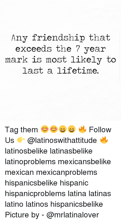 Latinos, Memes, and Lifetime: Any friendship that  xceeds the 7 year  mark is most likelv to  last a lifetime. Tag them 😊😊😄😄 🔥 Follow Us 👉 @latinoswithattitude 🔥 latinosbelike latinasbelike latinoproblems mexicansbelike mexican mexicanproblems hispanicsbelike hispanic hispanicproblems latina latinas latino latinos hispanicsbelike Picture by - @mrlatinalover