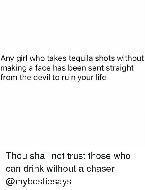 Life, Devil, and Girl: Any girl who takes tequila shots without  making a face has been sent straight  from the devil to ruin your life Thou shall not trust those who can drink without a chaser @mybestiesays