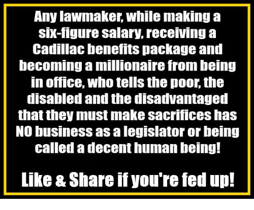 Memes, Business, and Cadillac: Any lawmaker, while making a  six-figure salary, receiving a  Cadillac benefits package and  becoming a millionaire from being  in office, who tells the poor, the  disabled and the disadvantaged  that they must make sacrifices has  NO business as a legislator or being  called a decent human being!  Like & Share if you're fed up!
