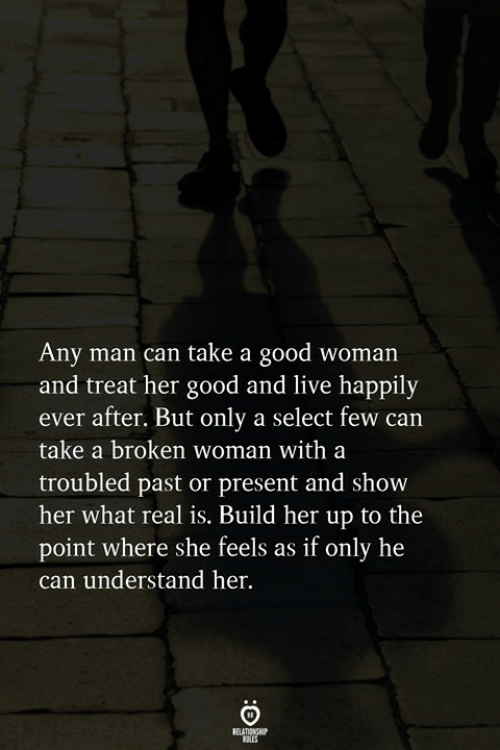 Any Man: Any man can take a good woman  and treat her good and live happily  ever after. But only a select few can  take a broken woman with a  troubled past or present and show  her what real is. Build her up to the  point where she feels as if only he  can understand her.  RELATIONGHP
