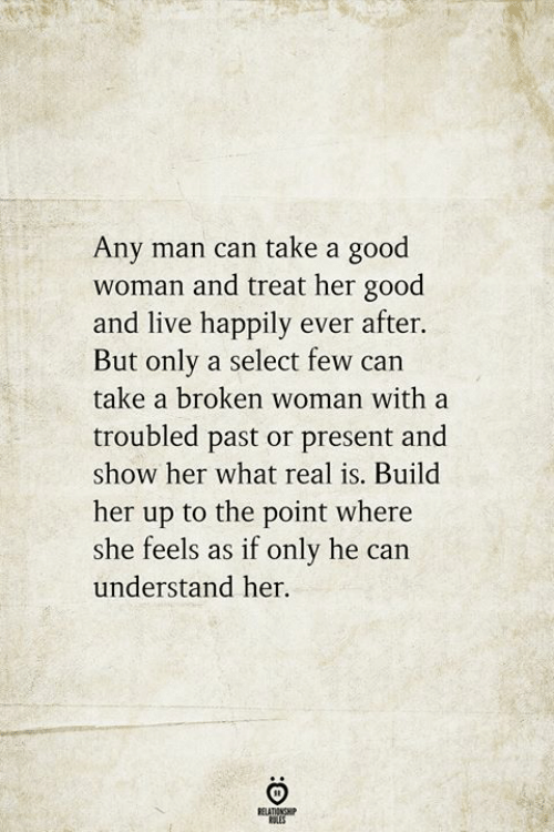 Any Man: Any man can take a good  woman and treat her good  and live happily ever after.  But only a select few can  take a broken woman with a  troubled past or present and  show her what real is. Build  her up to the point where  she feels as if only he can  understand her.  RELATIONSHIP  ES