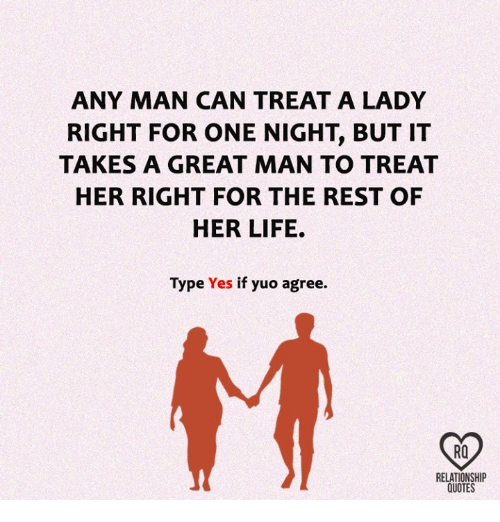 yuo: ANY MAN CAN TREAT A LADY  RIGHT FOR ONE NIGHT BUT IT  TAKES A GREAT MAN TO TREAT  HER RIGHT FOR THE REST OF  HER LIFE.  Type  Yes if yuo agree.  RO  RELATIONSHIP  QUOTES