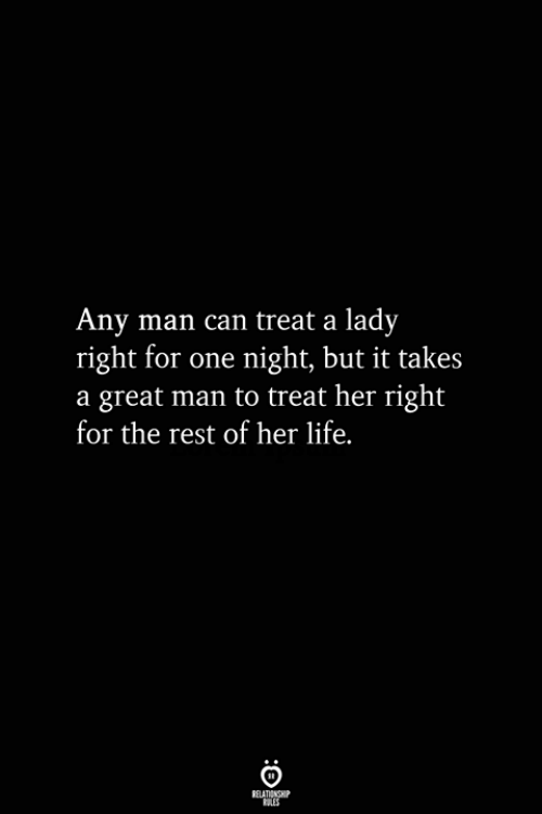 Any Man: Any man can treat a lady  right for one night, but it takes  a great man to treat her right  for the rest of her life.