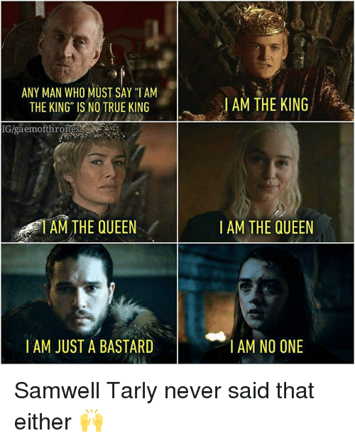 "Samwell Tarly: ANY MAN WHO MUST SAY ""I AM  THE KING IS NO TRUE KING  IGlgaemofthrones  AM THE QUEEN  I AM JUST A BASTARD  AM THE KING  I AM THE QUEEN  I AM NO ONE Samwell Tarly never said that either 🙌"