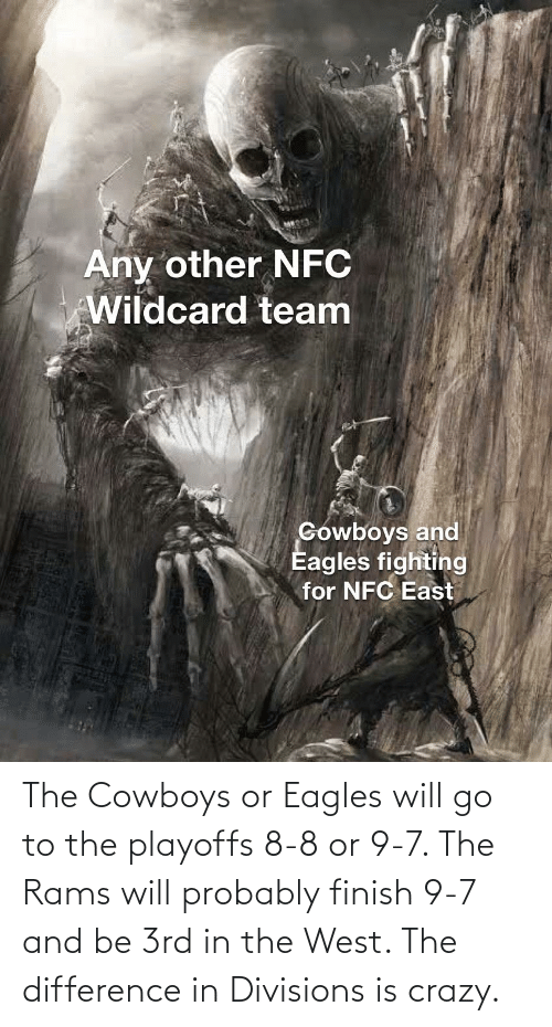 nfc east: Any other NFC  Wildcard team  Gowboys and  Eagles fighting  for NFC East The Cowboys or Eagles will go to the playoffs 8-8 or 9-7. The Rams will probably finish 9-7 and be 3rd in the West. The difference in Divisions is crazy.
