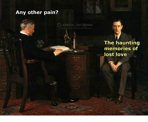 Love, Memes, and Lost: Any other pain?  LASSICAL ART MEMES  cebook.com/lassicalartinemes  The haunting  memories of  lost love