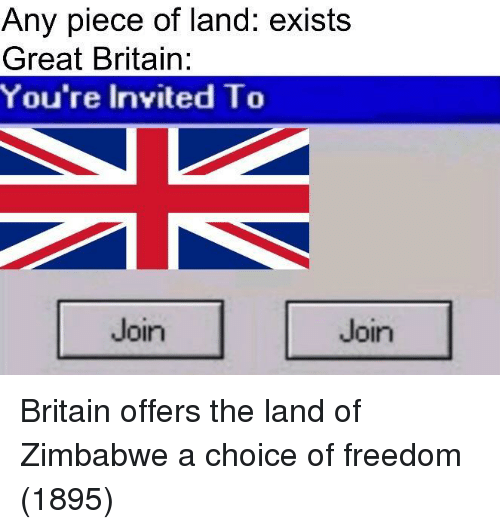 zimbabwe: Any piece of land: exists  Great Britain:  You're Invited To  Join  Join Britain offers the land of Zimbabwe a choice of freedom (1895)