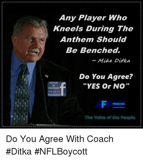 "Facebook, Memes, and Mike Ditka: Any Player Who  Kneels During The  Anthem Should  Be Benched.  Mike Ditka I  Do You Agree?  ""YES Or NO""  NATION  IN  DISTRESS  like us on  facebook  FREEDOM  The Voice of the Peopi Do You Agree With Coach #Ditka #NFLBoycott"