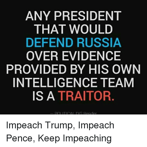 Impeach Trump: ANY PRESIDENT  THAT WOULD  DEFEND RUSSIA  OVER EVIDENCE  PROVIDED BY HIS OWN  INTELLIGENCE TEAM  IS A TRAITOR  POL ITICAL G Reader Impeach Trump, Impeach Pence, Keep Impeaching