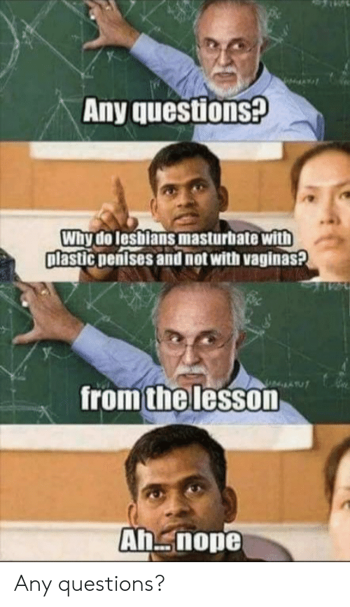any questions: Any questions?  Why do lesblans masturbate with  plastic nentses and not with vaginas?  from the lesson  Ah nope Any questions?