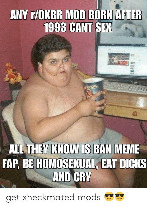 Ban Meme: ANY r/OKBR MOD BORN AFTER  1993 CANT SEX  ASTARS  ALL THEY KNOW IS BAN MEME  FAP, BE HOMOSEXUAL, EAT DICKS  AND CRY get xheckmated mods 😎😎