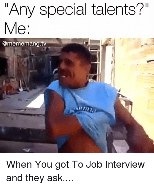 """Job Interview, Memes, and 🤖: Any special talents?""""  Me  Come memang.t When You got To Job Interview  and they ask...."""