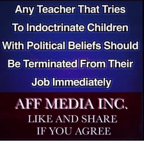 Like And Share: Any Teacher That Tries  To Indoctrinate Children  With Political Beliefs Should  Be Terminated From Their  Job Immediately  AFF MEDIA INC.  LIKE AND SHARE  IF YOU AGREE