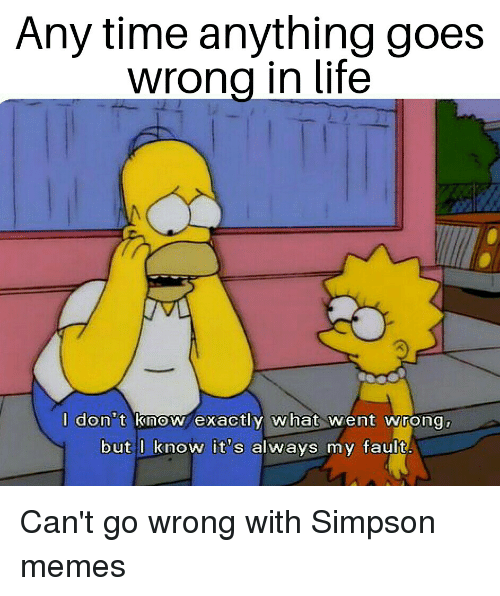 Simpson Memes: Any time anything goes  wrona in life  don t inoN exactly what wient wrong  but l know it's always my fault
