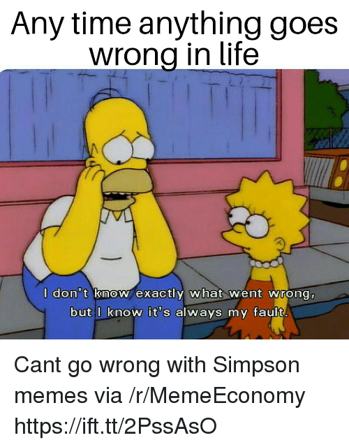 Simpson Memes: Any time anything goes  wrona in life  don t inoN exactly what wient wrong  but l know it's always my fault Cant go wrong with Simpson memes via /r/MemeEconomy https://ift.tt/2PssAsO