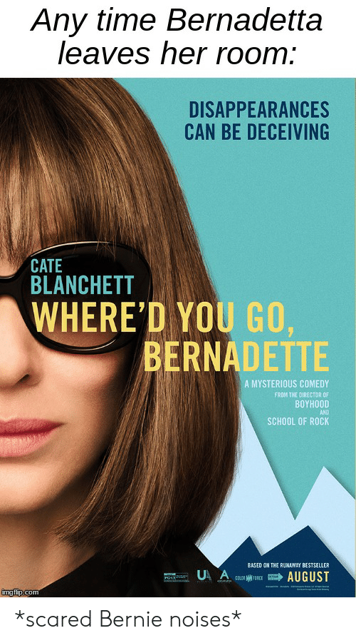 School of Rock: Any time Bernadetta  leaves her room:  DISAPPEARANCES  CAN BE DECEIVING  CATE  BLANCHETT  WHERE'D YOU GO,  BERNADETTE  7  A MYSTERIOUS COMEDY  FROM THE DIRECTOR OF  ΒΟΥH00D  AND  SCHOOL OF ROCK  BASED ON THE RUNAWAY BESTSELLER  U A  AUGUST  COLD FORCE  wwaha  imgflip.com *scared Bernie noises*