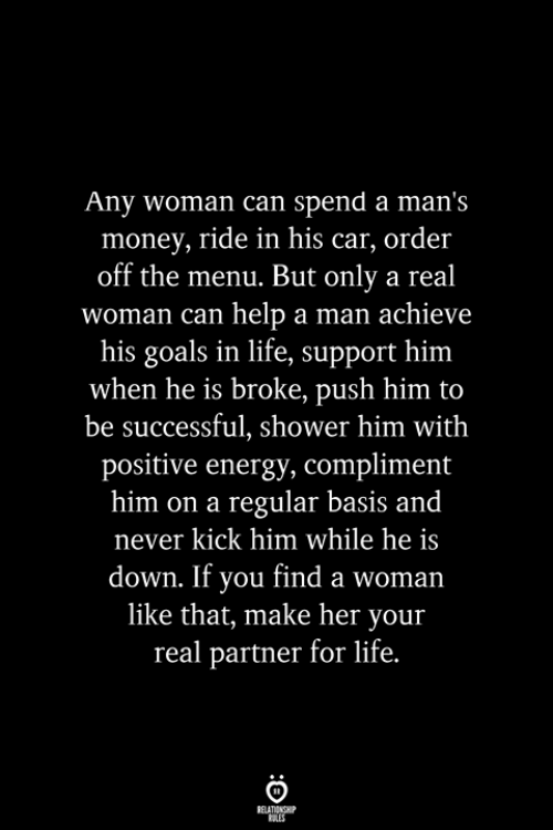 positive energy: Any woman can spend a man's  money, ride in his car, order  off the menu. But only a real  woman can help a man achieve  his goals in life, support him  when he is broke, push him to  be successful, shower him with  positive energy, compliment  him on a regular basis and  never kick him while he is  down. If you find a woman  like that, make her your  real partner for life.  RELATIONSHIP  ES