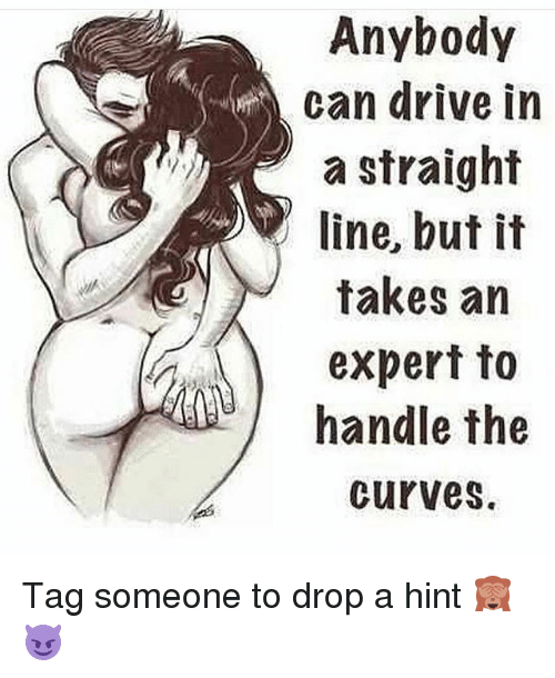 Memes, Drive, and Tag Someone: Anybody  can drive in  a straight  line, but it  takes an  expert to  handle the  curves. Tag someone to drop a hint 🙈😈