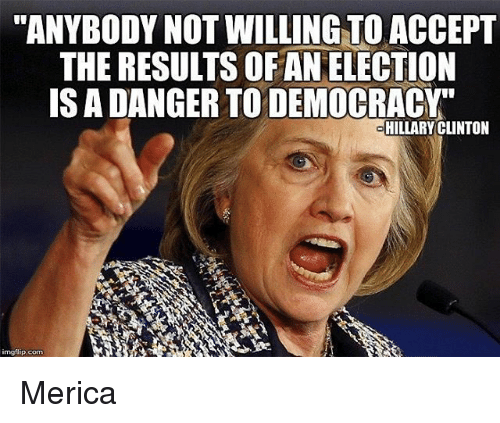 "Hillary Clinton, Memes, and 🤖: ""ANYBODY NOT WILLING TO ACCEPT  THE RESULIS OFAN ELECTION  IS A DANGER TODEMOCRACY""  HILLARY CLINTON  mgflip com Merica"