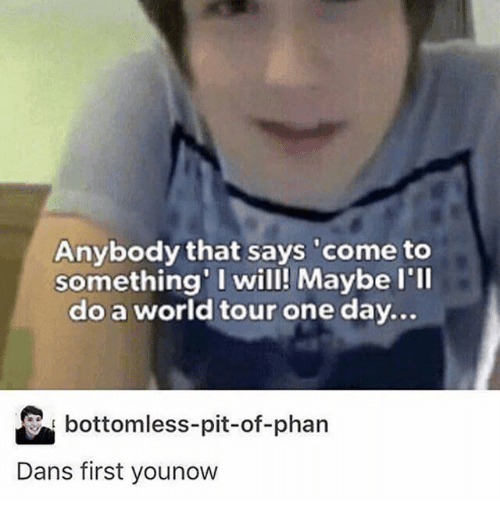 bottomless pit: Anybody that says come to  something' I will! Maybe l'll  do a world tour one day  bottomless-pit-of-phan  Dans first younow