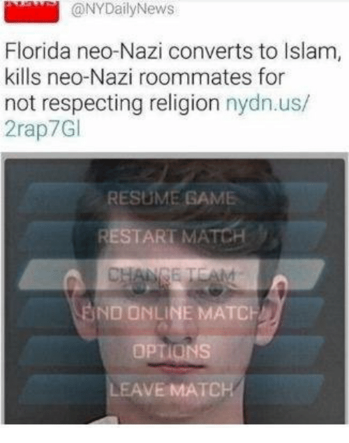 Islam: aNYDailyNews  Florida neo-Nazi converts to Islam,  kills neo-Nazi roommates for  not respecting religion nydn.us/  2rap7Gl  RESUME GAME  BND ONLINE MATCH  AVE MATCH