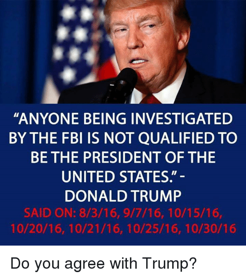 "Donald Trump, Fbi, and Trump: ""ANYONE BEING INVESTIGATED  BY THE FBI IS NOT QUALIFIED TO  BE THE PRESIDENT OF THE  UNITED STATES.""  DONALD TRUMP  SAID ON: 8/3/16, 9/7/16, 10/15/16,  10/20/16, 10/21/16, 10/25/16, 10/30/16 Do you agree with Trump?"