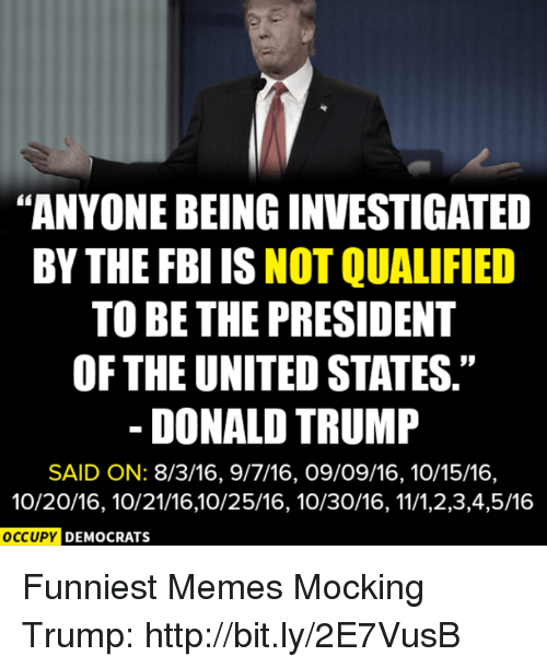 """Donald Trump, Fbi, and Memes: """"ANYONE BEING INVESTIGATED  BY THE FBI IS NOT QUALIFIED  TO BE THE PRESIDENT  OF THE UNITED STATES.""""  DONALD TRUMP  SAID ON: 8/3/16, 9/7/16, 09/09/16, 10/15/16,  10/20/16, 10/21/16,10/25/16, 10/30/16,11/1,2,3,4,5/16  OCCUPY  DEMOCRATS Funniest Memes Mocking Trump: http://bit.ly/2E7VusB"""