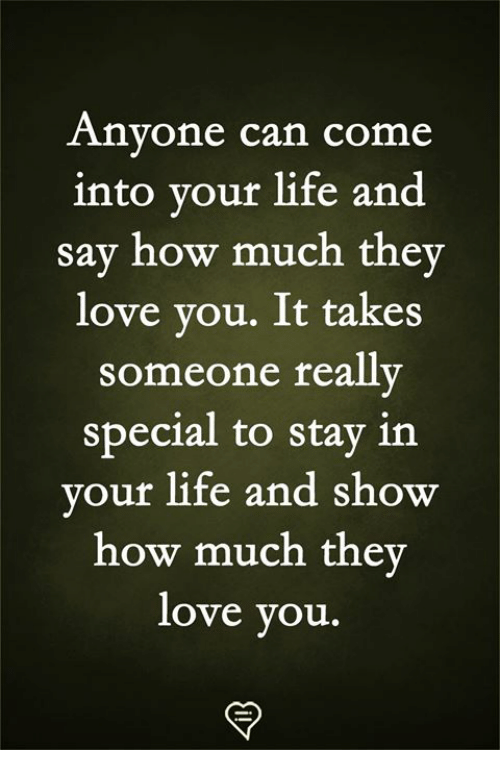 Life, Love, and Memes: Anyone can come  into your life and  say how much they  love you. It takes  someone really  special to stav in  our life and show  how much the  love you.