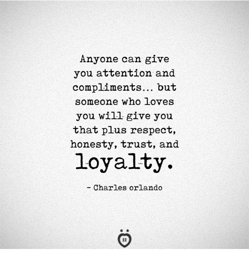 Respect, Orlando, and Honesty: Anyone can give  you attention and  compliments... but  someone who Loves  you Wil give you  that plus respect  honesty, trust, and  loyalty.  - Charles orlando