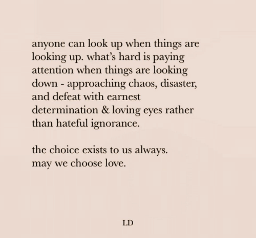 looking up: anyone can look up when things are  looking up. what's hard is paying  attention when things  down approaching chaos, disaster,  and defeat with earnest  looking  are  determination & loving eyes rather  than hateful ignorance.  the choice exists to us always  may we choose love  LD