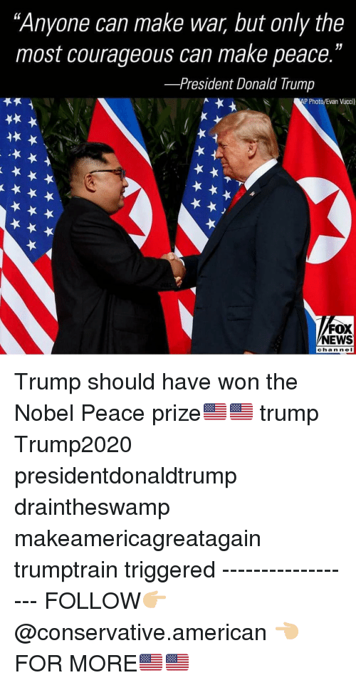 """Makeamericagreatagain: """"Anyone can make war, but only the  most courageous can make peace.""""  -President Donald Trump  P Photo/Evan Vucci)  FOX  NEWS  channeI Trump should have won the Nobel Peace prize🇺🇸🇺🇸 trump Trump2020 presidentdonaldtrump draintheswamp makeamericagreatagain trumptrain triggered ------------------ FOLLOW👉🏼 @conservative.american 👈🏼 FOR MORE🇺🇸🇺🇸"""
