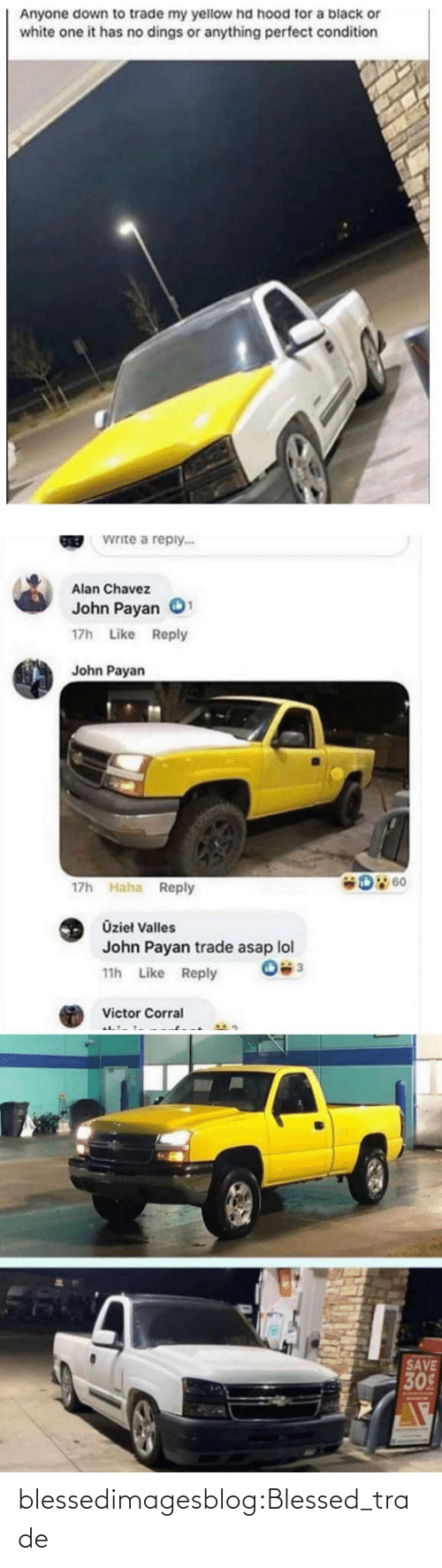 alan: Anyone down to trade my yellow hd hood for a black or  white one it has no dings or anything perfect condition  Write a reply...  GREB  Alan Chavez  John Payan  17h Like Reply  John Payan  D 60  17h Haha Reply  Üzieł Valles  John Payan trade asap lol  11h Like Reply  Victor Corral  SAVE  309 blessedimagesblog:Blessed_trade