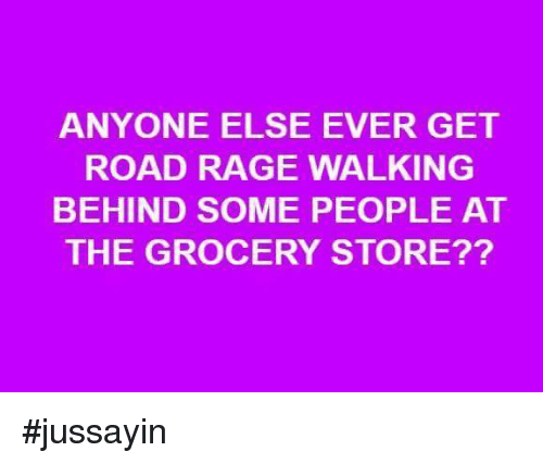 Road Rage: ANYONE ELSE EVER GET  ROAD RAGE WALKING  BEHIND SOME PEOPLE AT  THE GROCERY STORE?? #jussayin