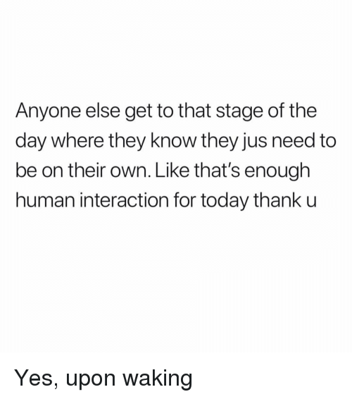 Today, Girl Memes, and Yes: Anyone else get to that stage of the  day where they know they jus need to  be on their own. Like that's enough  human interaction for today thank u Yes, upon waking