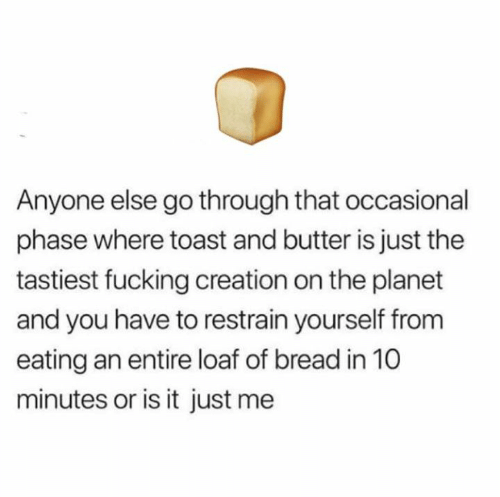 or is it just me: Anyone else go through that occasional  phase where toast and butter is just the  tastiest fucking creation on the planet  and you have to restrain yourself from  eating an entire loaf of bread in 10  minutes or is it just me