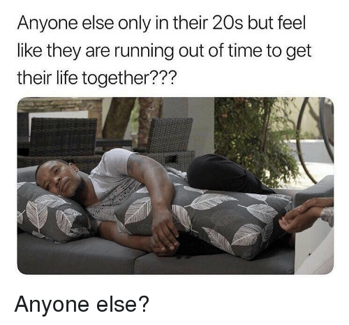 Life, Memes, and Time: Anyone else only in their 20s but feel  like they are running out of time to get  their life together??? Anyone else?
