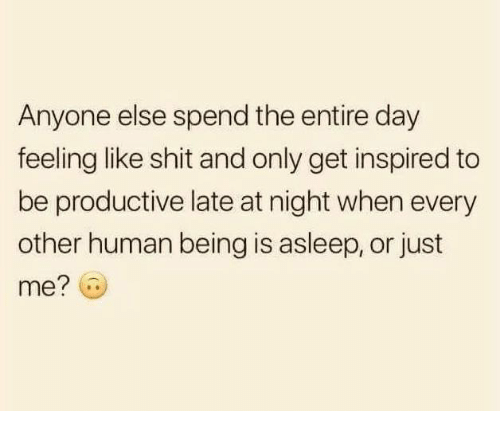 Relationships, Shit, and Human: Anyone else spend the entire day  feeling like shit and only get inspired to  be productive late at night when every  other human being is asleep, or just  me?
