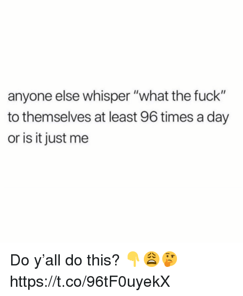 """or is it just me: anyone else whisper """"what the fuck""""  to themselves at least 96 times a day  or is it just me Do y'all do this? 👇😩🤔 https://t.co/96tF0uyekX"""