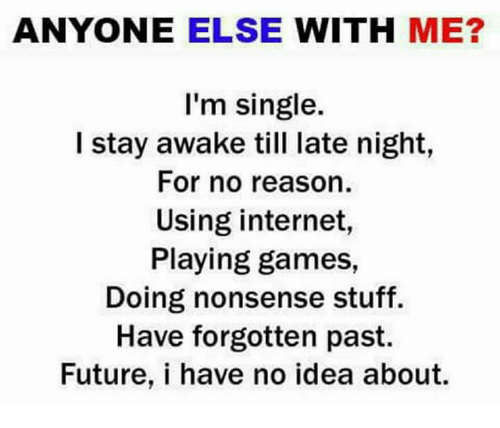 late night: ANYONE ELSE WITH ME?  I'm single.  I stay awake till late night,  For no reason.  Using internet,  Playing games,  Doing nonsense stuff.  Have forgotten past.  Future, i have no idea about.