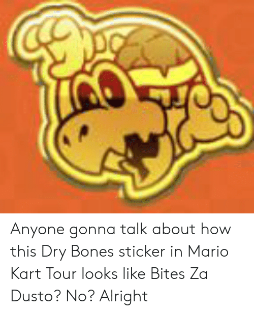 dry bones: Anyone gonna talk about how this Dry Bones sticker in Mario Kart Tour looks like Bites Za Dusto? No? Alright