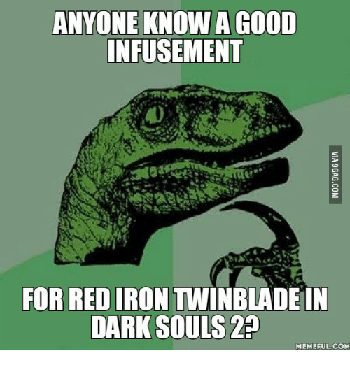 Dark Souls Meme: ANYONE KNOW AGOOD  INFUSEMENT  FOR RED IRON WINBLADE IN  DARK SOULS  MEMEFUL COM