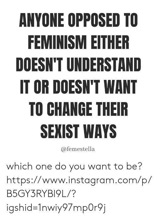 Feminism: ANYONE OPPOSED TO  FEMINISM EITHER  DOESN'T UNDERSTAND  IT OR DOESN'T WANT  TO CHANGE THEIR  SEXIST WAYS  @femestella which one do you want to be? https://www.instagram.com/p/B5GY3RYBl9L/?igshid=1nwiy97mp0r9j