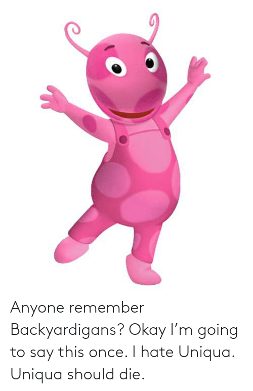 backyardigans: Anyone remember Backyardigans? Okay I'm going to say this once. I hate Uniqua. Uniqua should die.