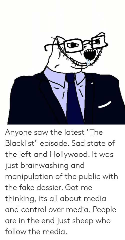 """the blacklist: Anyone saw the latest """"The Blacklist"""" episode. Sad state of the left and Hollywood. It was just brainwashing and manipulation of the public with the fake dossier. Got me thinking, its all about media and control over media. People are in the end just sheep who follow the media."""