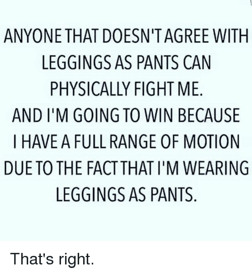 Leggings As Pants: ANYONE THAT DOESN TAGREE WITH  LEGGINGS AS PANTS CAN  PHYSICALLY FIGHT ME  AND I M GOING TO WIN BECAUSE  I HAVE A FULL RANGE 0F MOTION  DUE TO THE FACTTHAT I'M WEARING  LEGGINGS AS PANTS That's right.