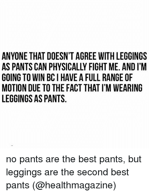 Leggings As Pants: ANYONE THAT DOESN'T AGREE WITH LEGGINGSs  AS PANTS CAN PHYSICALLY FIGHT ME. AND I'M  GOING TO WIN BC I HAVE A FULL RANGE OF  MOTION DUE TO THE FACT THAT I'M WEARING  LEGGINGS AS PANTS no pants are the best pants, but leggings are the second best pants (@healthmagazine)