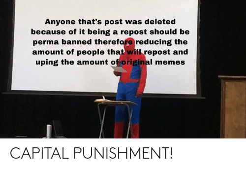 capital punishment: Anyone that's post was deleted  because of it being a repost should be  perma banned therefore reducing the  amount of people that will repost and  uping the amount of original memes CAPITAL PUNISHMENT!
