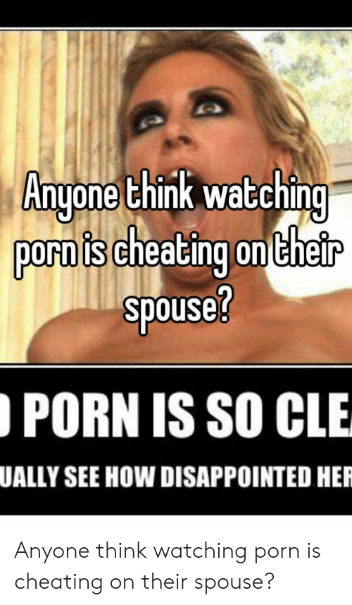 Cheating Spouse Meme: Anyone think watching  porn is cheating ontheir  spouse?  PORN IS SO CLE  UALLY SEE HOW DISAPPOINTED HER Anyone think watching porn is cheating on their spouse?