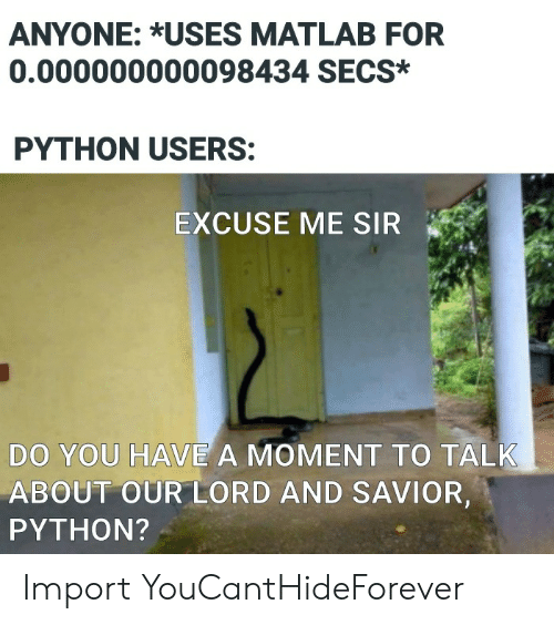 Savior: ANYONE: *USES MATLAB FOR  0.000000000098434 SECS*  PYTHON USERS:  EXCUSE ME SIR  DO YOU HAVE A MOMENT TO TALK  ABOUT OUR LORD AND SAVIOR,  PYTHON? Import YouCantHideForever